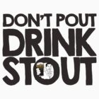 Don't Pout Drink Stout by msfeck