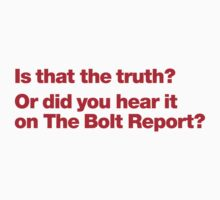 Is that the truth? Or did you hear it on the Bolt Report? by animo