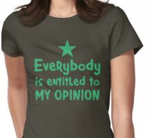 EVERYBODY is entitled to my opinion Womens Fitted T-Shirt