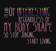 I'm kind of INTERESTING regardless of my body shape so stop judging and start LIVING! by jazzydevil