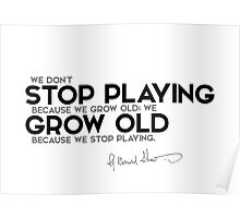 stop playing, grow old - george bernard shaw Poster