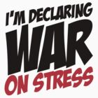 I'm Declaring War on Stress by RumShirt