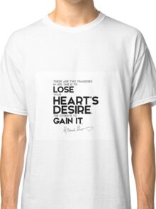 lose, gain your heart's desire - george bernard shaw Classic T-Shirt