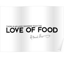 there is no love sincerer than the love of food - george bernard shaw Poster