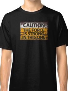 Caution : The Force Is Strong In This One Classic T-Shirt