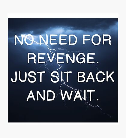 NO NEED FOR REVENGE, JUST WAIT Photographic Print