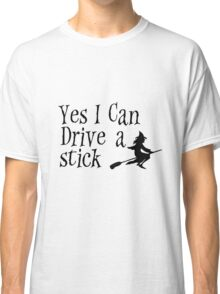 yes i can drive a stick Classic T-Shirt