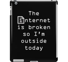 The Internet Is Broken So I'm Outside Today iPad Case/Skin