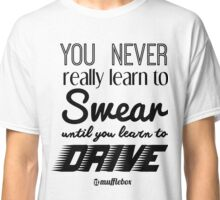 You never really learn to swear until you learn to drive :) Classic T-Shirt