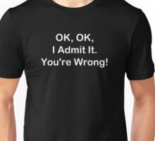 OK, OK, I Admit It. You're Wrong! Unisex T-Shirt