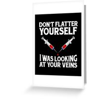 Don't Flatter Yourself I Was Looking At Your Veins, Funny Nurse Quote Greeting Card