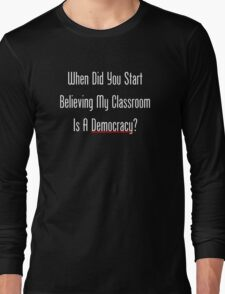 When Did You Start Believing My Classroom Is A Democracy? Long Sleeve T-Shirt