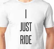 I Just Ride. Unisex T-Shirt