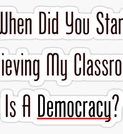 When Did You Start Believing My Classroom Is A Democracy? Sticker