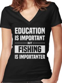 Education Is Important But Fishing Is Importanter, Funny Fishers Quote Women's Fitted V-Neck T-Shirt