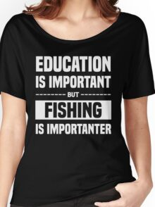 Education Is Important But Fishing Is Importanter, Funny Fishers Quote Women's Relaxed Fit T-Shirt