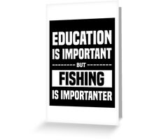 Education Is Important But Fishing Is Importanter, Funny Fishers Quote Greeting Card