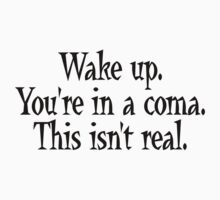 Wake up. You're in a coma. This isn't real. by downwithzyteth