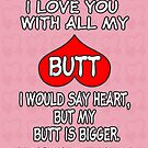 I Love You With All My Butt! ❤ by Maria  Gonzalez