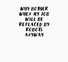 Why bother when my job will be replaced by robots anyway Unisex T-Shirt