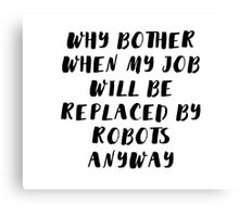 Why bother when my job will be replaced by robots anyway Canvas Print