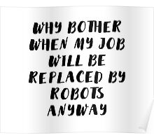 Why bother when my job will be replaced by robots anyway Poster