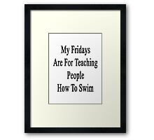 My Fridays Are For Teaching People How To Swim Framed Print