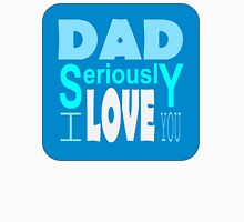 Dad Seriously I love you Greeting for Father's Day T-Shirt