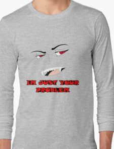 Im Just Your Problem Long Sleeve T-Shirt