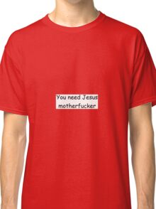You need Jesus motherfucker Classic T-Shirt