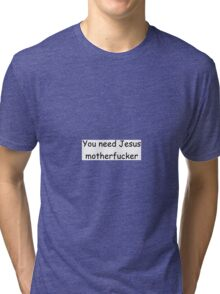 You need Jesus motherfucker Tri-blend T-Shirt
