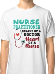 Nurse practitioner brains of a doctor heart of a nurse shirt Classic T-Shirt