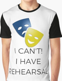 I Can't! I Have Rehearsal!  Graphic T-Shirt