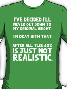 I've decided I'll never get down to my original weight, and I'm okay with that. After all, 7 pounds 6 ounces is just not realistic T-Shirt