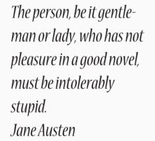 The person, be it gentleman or lady, who has not pleasure in a good novel, must be intolerably stupid. Jane Austen by Theindigowitch