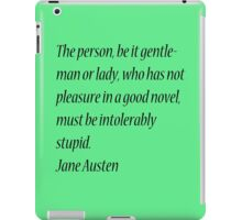 The person, be it gentleman or lady, who has not pleasure in a good novel, must be intolerably stupid. Jane Austen iPad Case/Skin