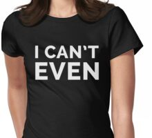I Can't Even Funny Quote Womens Fitted T-Shirt