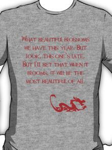What beautiful blossoms we have this year. But look, this one's late. But I'll bet that when it blooms, it will be the most beautiful of all. - Mulan - Walt Disney T-Shirt