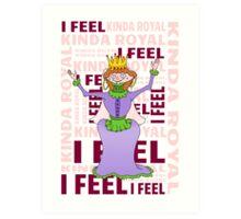 Queen   I FEEL KINDA ROYAL Art Print