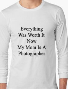 Everything Was Worth It Now My Mom Is A Photographer  Long Sleeve T-Shirt