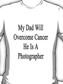 My Dad Will Overcome Cancer He Is A Photographer  T-Shirt