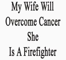 My Wife Will Overcome Cancer She Is A Firefighter  by supernova23
