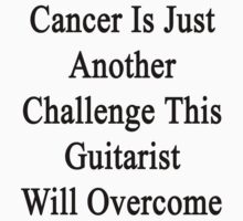 Cancer Is Just Another Challenge This Guitarist Will Overcome by supernova23