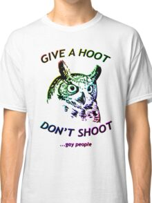 Give a hoot, Don't shoot ...gay people - Rainbow Classic T-Shirt
