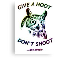 Give a hoot, Don't shoot ...gay people - Rainbow Canvas Print