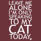 Leave Me Alone, I'm Only Speaking To My Cat Today. by omadesign