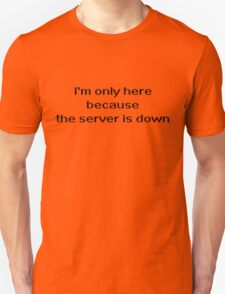 I'm only here because the server is down Unisex T-Shirt