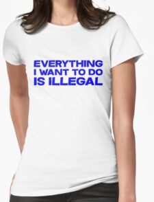Everything I want to do is illegal Womens Fitted T-Shirt