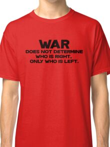 War does not determine who is right - only who is left. Classic T-Shirt