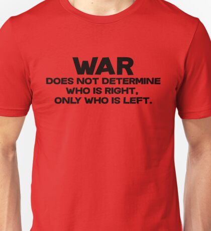 War does not determine who is right - only who is left. Unisex T-Shirt